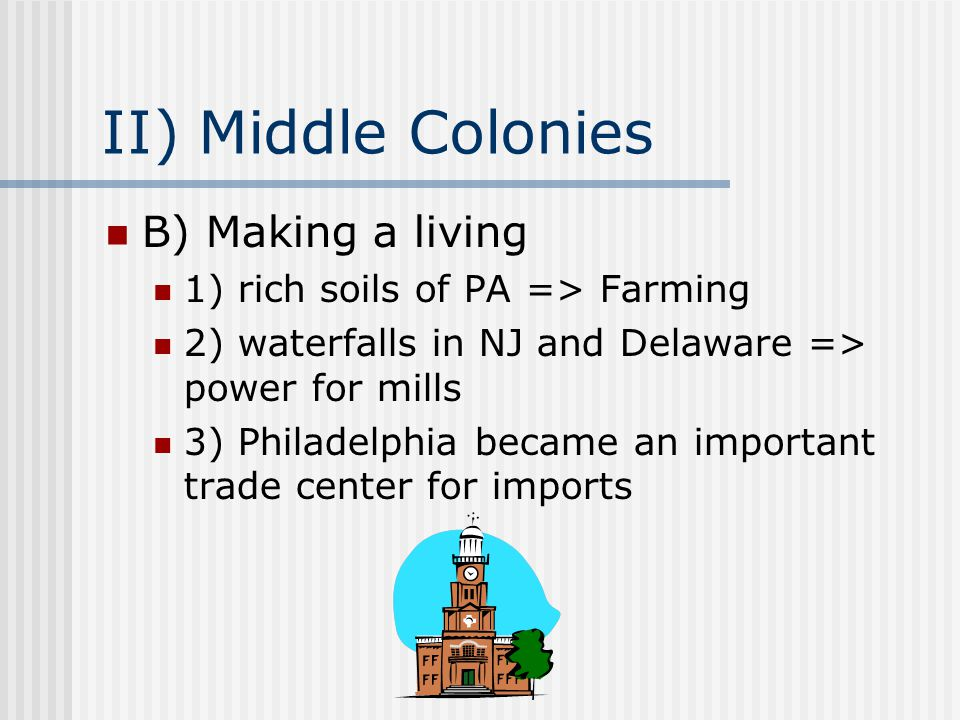 II) Middle Colonies B) Making a living 1) rich soils of PA => Farming 2) waterfalls in NJ and Delaware => power for mills 3) Philadelphia became an important trade center for imports