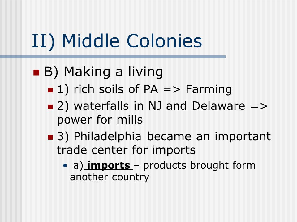 II) Middle Colonies B) Making a living 1) rich soils of PA => Farming 2) waterfalls in NJ and Delaware => power for mills 3) Philadelphia became an important trade center for imports a) imports – products brought form another country
