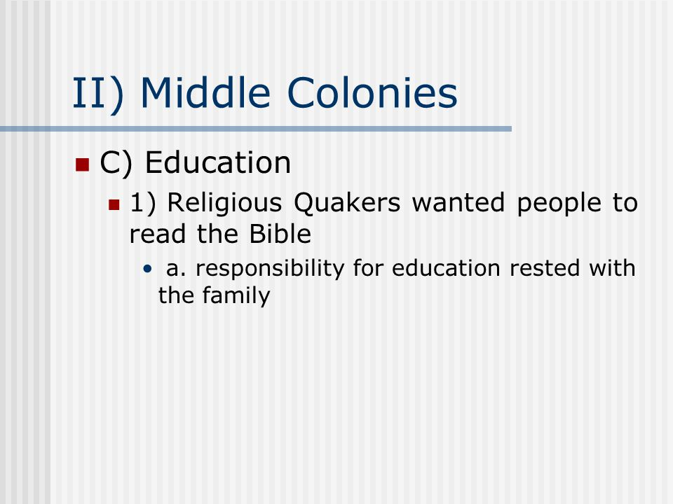 II) Middle Colonies C) Education 1) Religious Quakers wanted people to read the Bible a. responsibility for education rested with the family