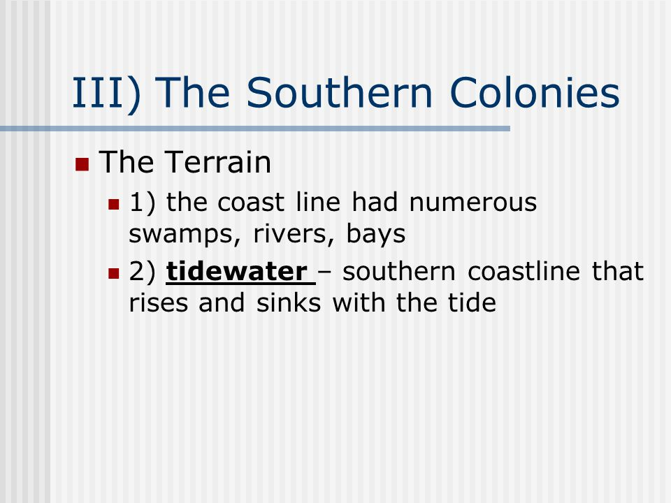 III) The Southern Colonies The Terrain 1) the coast line had numerous swamps, rivers, bays 2) tidewater – southern coastline that rises and sinks with the tide