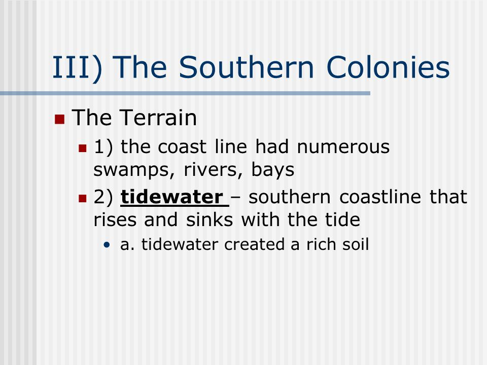 III) The Southern Colonies The Terrain 1) the coast line had numerous swamps, rivers, bays 2) tidewater – southern coastline that rises and sinks with the tide a.