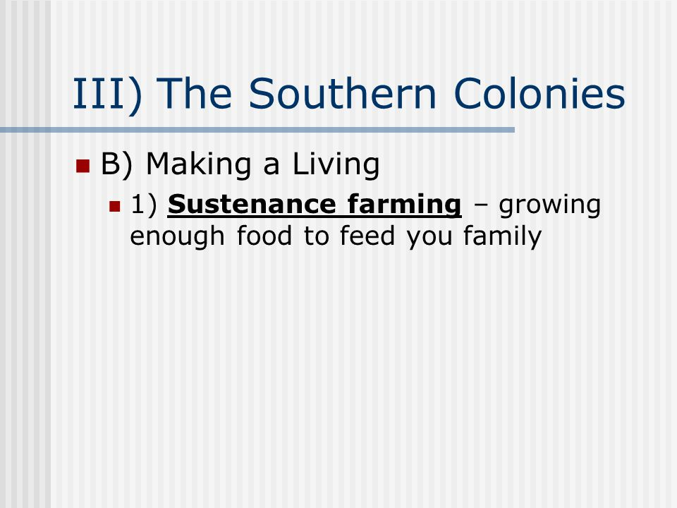 III) The Southern Colonies B) Making a Living 1) Sustenance farming – growing enough food to feed you family
