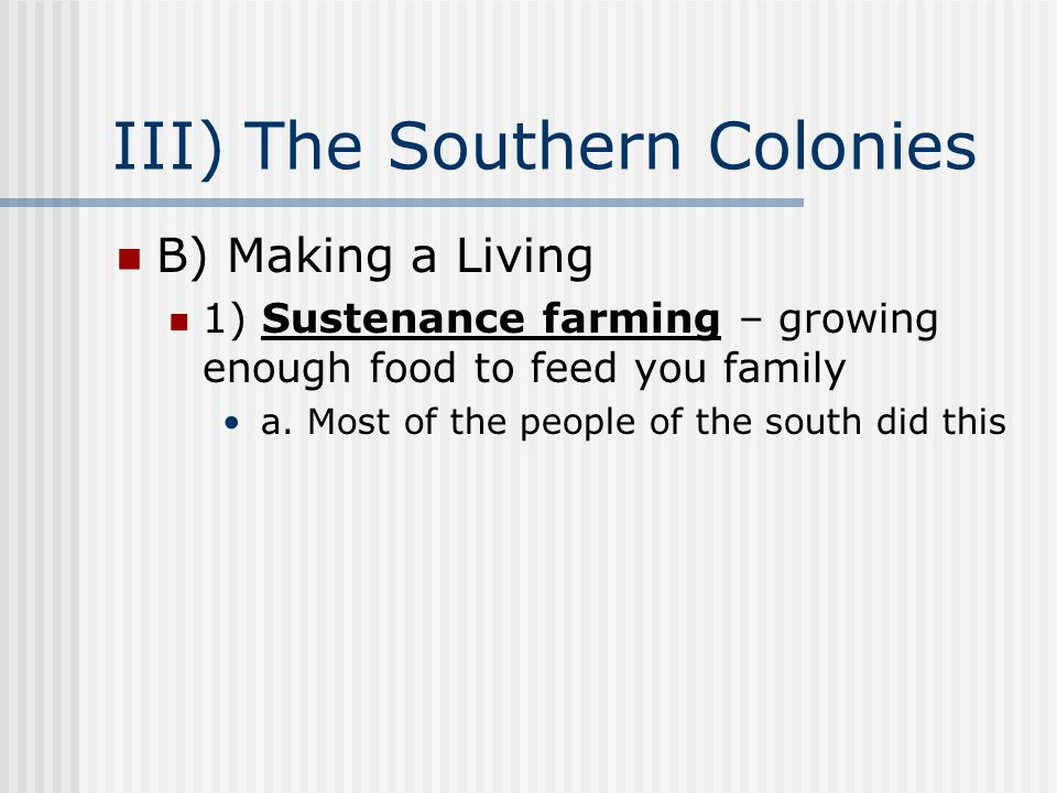 III) The Southern Colonies B) Making a Living 1) Sustenance farming – growing enough food to feed you family a. Most of the people of the south did th