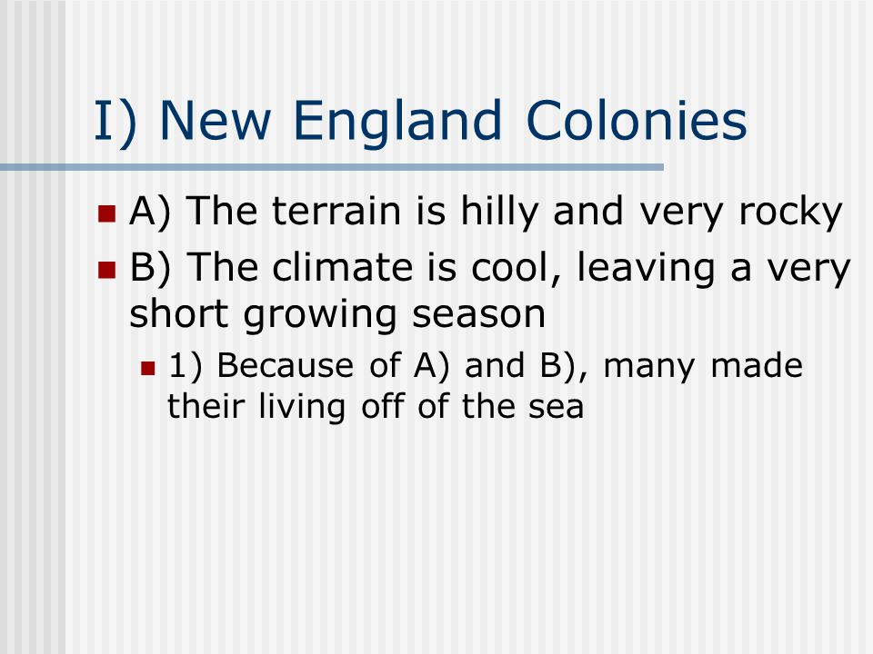 I) New England Colonies A) The terrain is hilly and very rocky B) The climate is cool, leaving a very short growing season 1) Because of A) and B), many made their living off of the sea