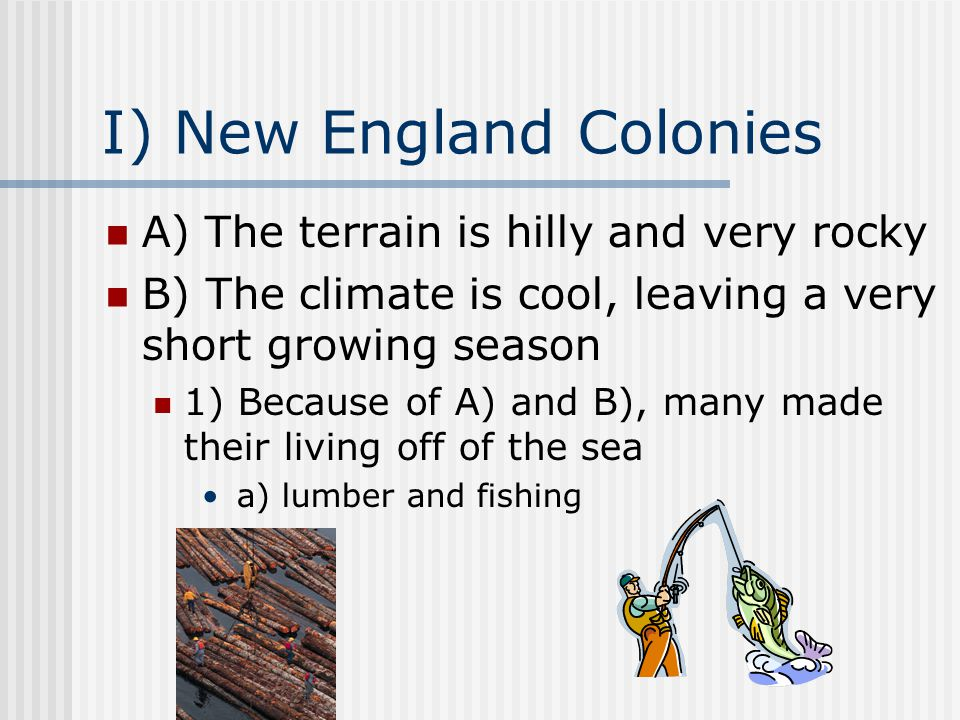 I) New England Colonies A) The terrain is hilly and very rocky B) The climate is cool, leaving a very short growing season 1) Because of A) and B), ma