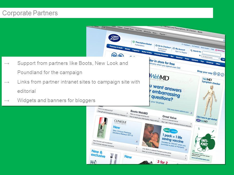 →Support from partners like Boots, New Look and Poundland for the campaign →Links from partner intranet sites to campaign site with editorial →Widgets and banners for bloggers →Support from partners like Boots, New Look and Poundland for the campaign →Links from partner intranet sites to campaign site with editorial →Widgets and banners for bloggers Corporate Partners