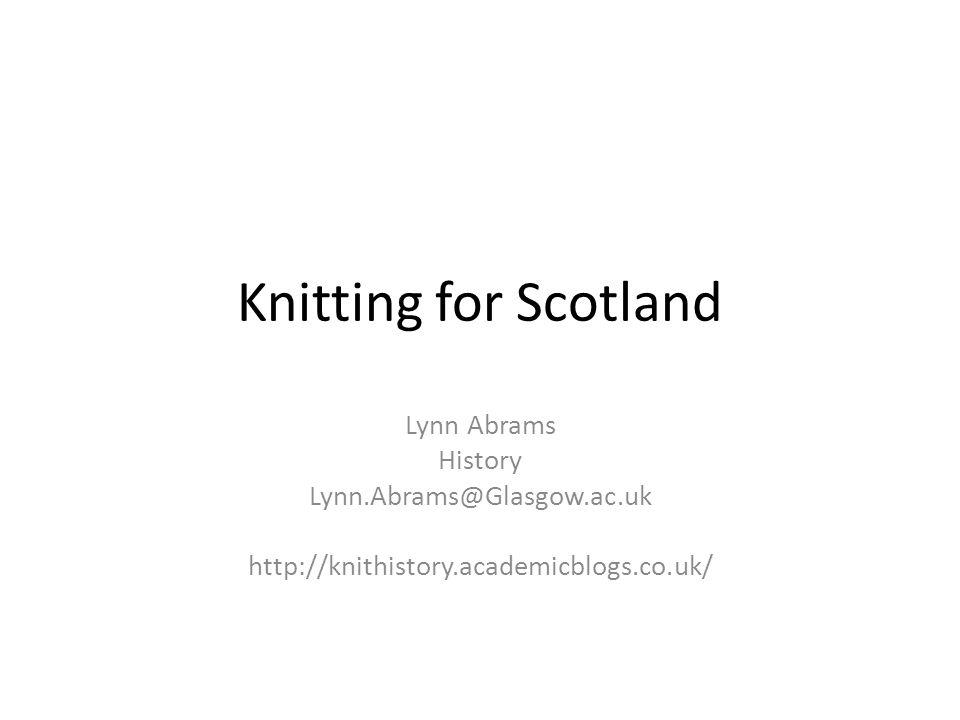 Knitting for Scotland Lynn Abrams History Lynn.Abrams@Glasgow.ac.uk http://knithistory.academicblogs.co.uk/