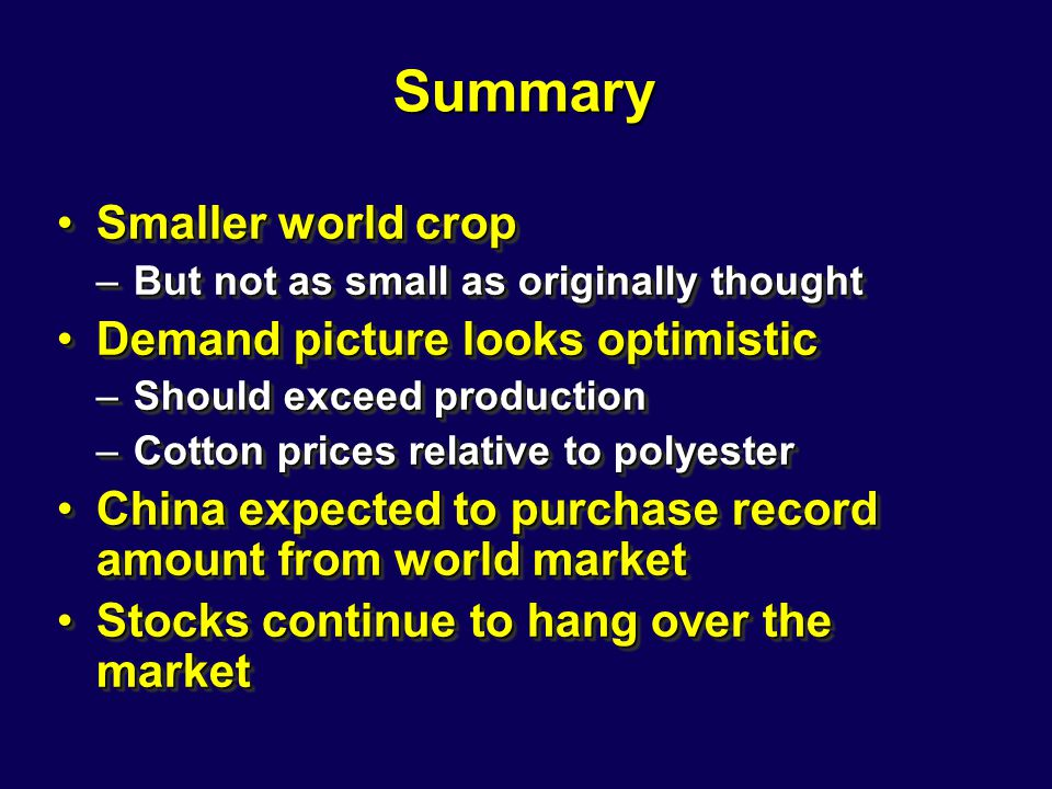 Summary Smaller world cropSmaller world crop –But not as small as originally thought Demand picture looks optimisticDemand picture looks optimistic –Should exceed production –Cotton prices relative to polyester China expected to purchase record amount from world marketChina expected to purchase record amount from world market Stocks continue to hang over the marketStocks continue to hang over the market Smaller world cropSmaller world crop –But not as small as originally thought Demand picture looks optimisticDemand picture looks optimistic –Should exceed production –Cotton prices relative to polyester China expected to purchase record amount from world marketChina expected to purchase record amount from world market Stocks continue to hang over the marketStocks continue to hang over the market