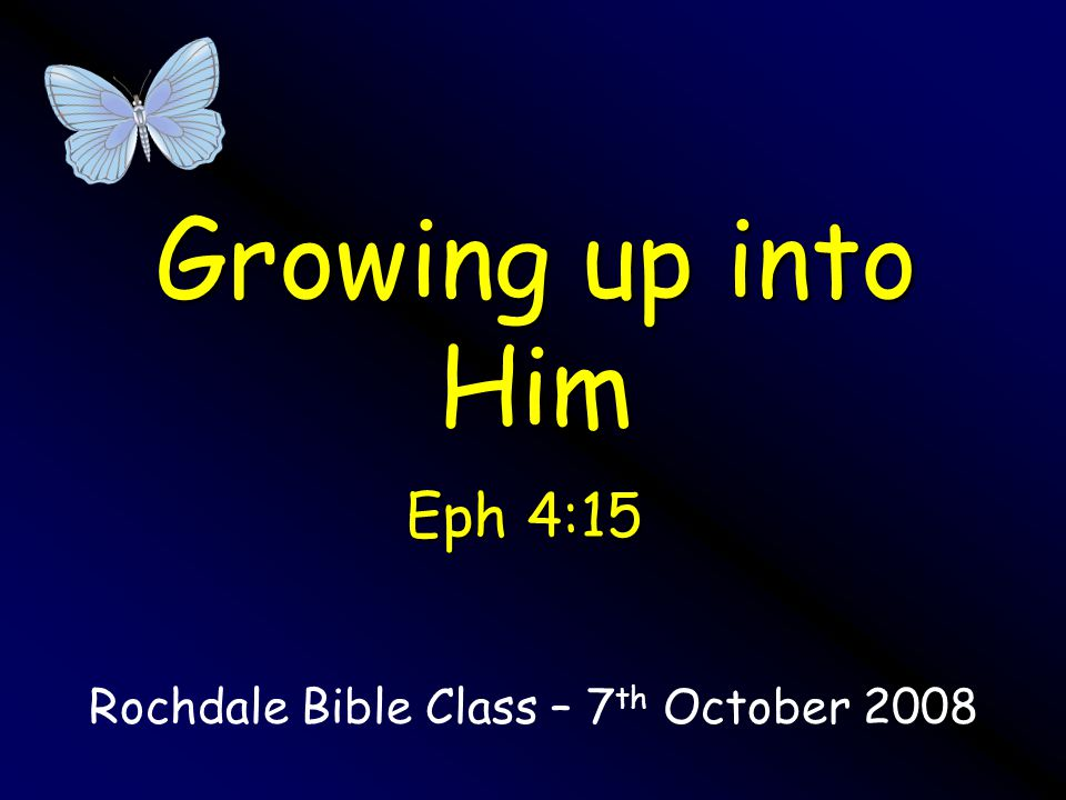 Growing up into Him Rochdale Bible Class – 7 th October 2008 Eph 4:15