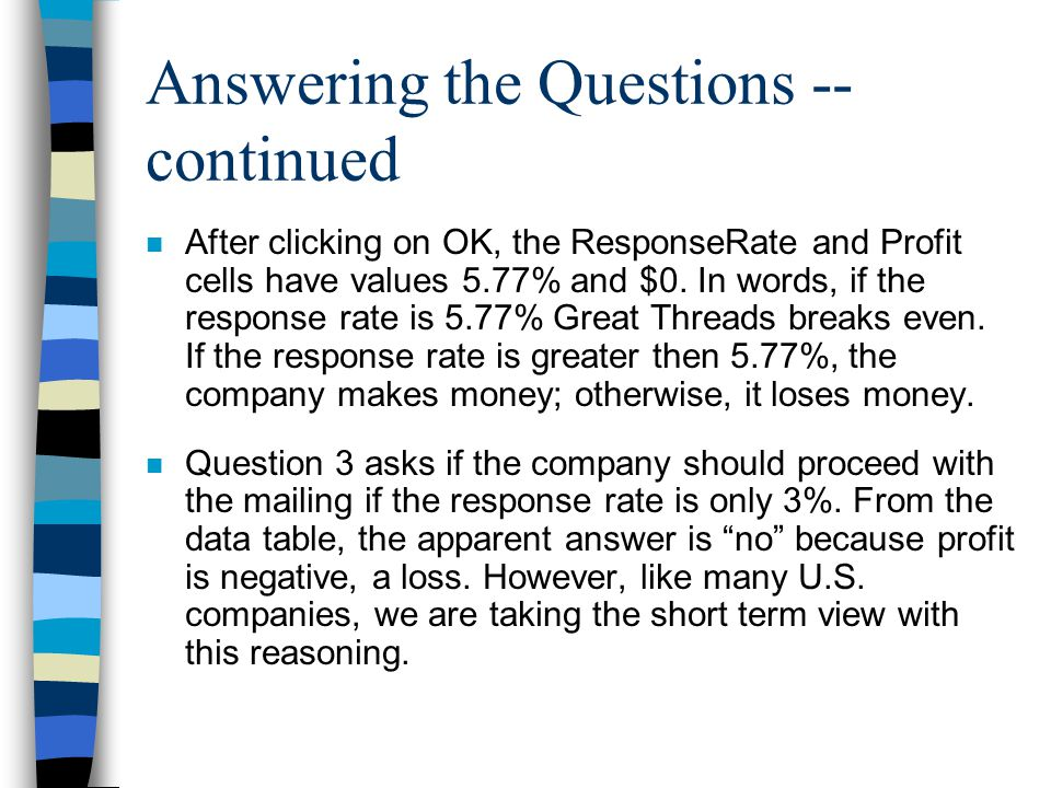 Answering the Questions -- continued n After clicking on OK, the ResponseRate and Profit cells have values 5.77% and $0. In words, if the response rat