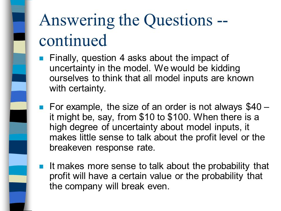 Answering the Questions -- continued n Finally, question 4 asks about the impact of uncertainty in the model. We would be kidding ourselves to think t