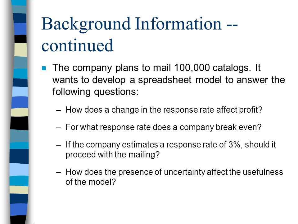 Background Information -- continued n The company plans to mail 100,000 catalogs. It wants to develop a spreadsheet model to answer the following ques
