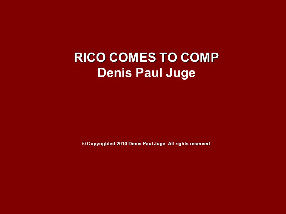 RICO COMES TO COMP Denis Paul Juge © Copyrighted 2010 Denis Paul Juge. All rights reserved.