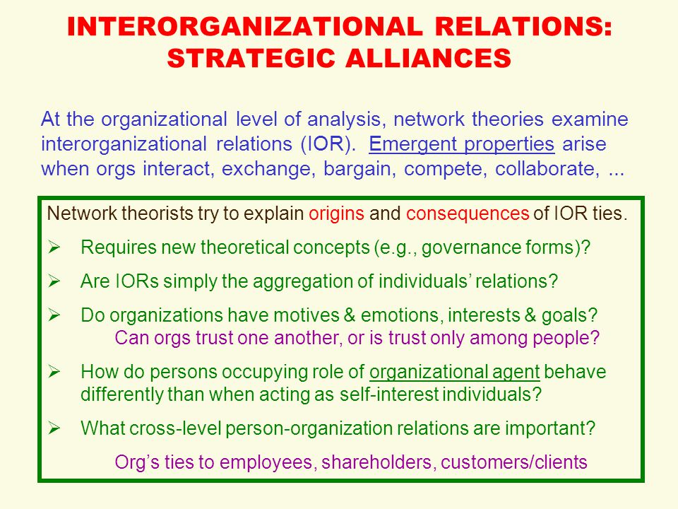 INTERORGANIZATIONAL RELATIONS: STRATEGIC ALLIANCES At the organizational level of analysis, network theories examine interorganizational relations (IOR).