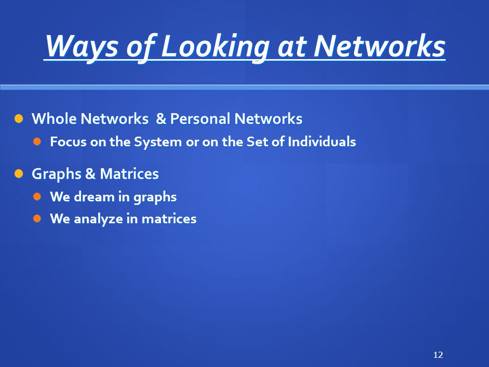 Ways of Looking at Networks Whole Networks & Personal Networks Whole Networks & Personal Networks Focus on the System or on the Set of Individuals Focus on the System or on the Set of Individuals Graphs & Matrices Graphs & Matrices We dream in graphs We dream in graphs We analyze in matrices We analyze in matrices 12