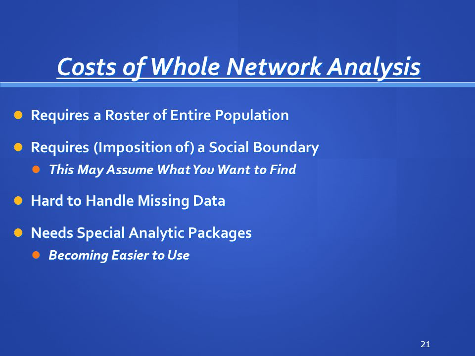 Costs of Whole Network Analysis Requires a Roster of Entire Population Requires a Roster of Entire Population Requires (Imposition of) a Social Boundary Requires (Imposition of) a Social Boundary This May Assume What You Want to Find This May Assume What You Want to Find Hard to Handle Missing Data Hard to Handle Missing Data Needs Special Analytic Packages Needs Special Analytic Packages Becoming Easier to Use Becoming Easier to Use 21