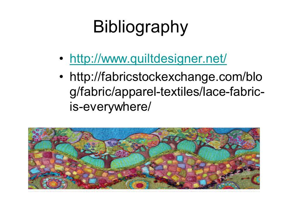 Bibliography http://www.quiltdesigner.net/ http://fabricstockexchange.com/blo g/fabric/apparel-textiles/lace-fabric- is-everywhere/