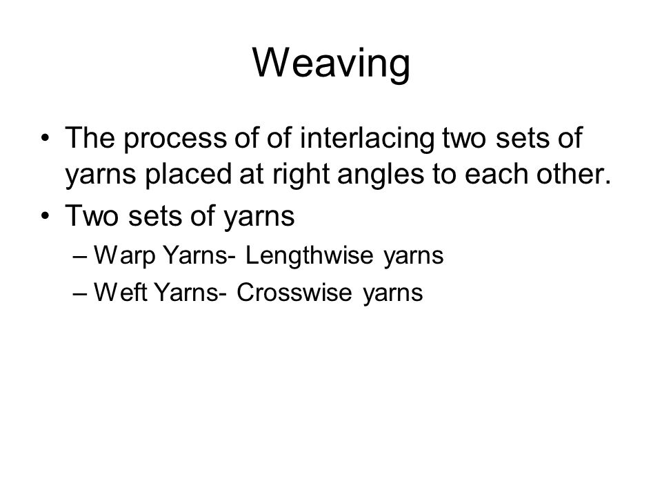 Weaving The process of of interlacing two sets of yarns placed at right angles to each other. Two sets of yarns –Warp Yarns- Lengthwise yarns –Weft Ya