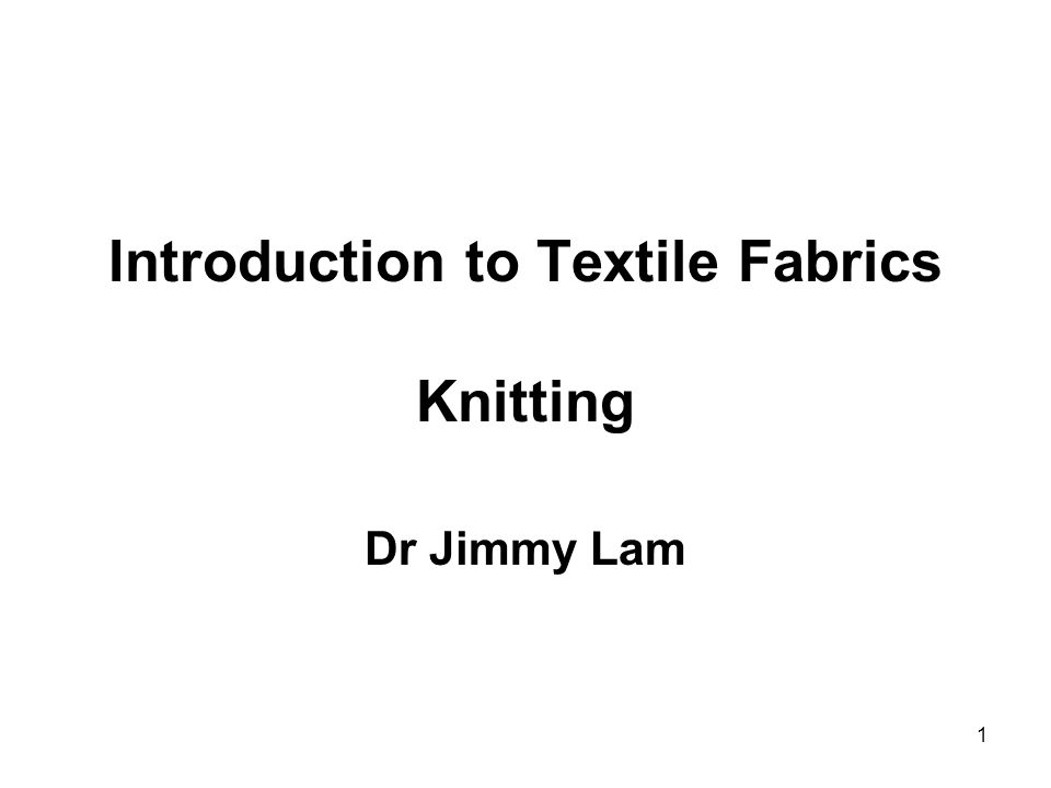 1 Introduction to Textile Fabrics Knitting Dr Jimmy Lam