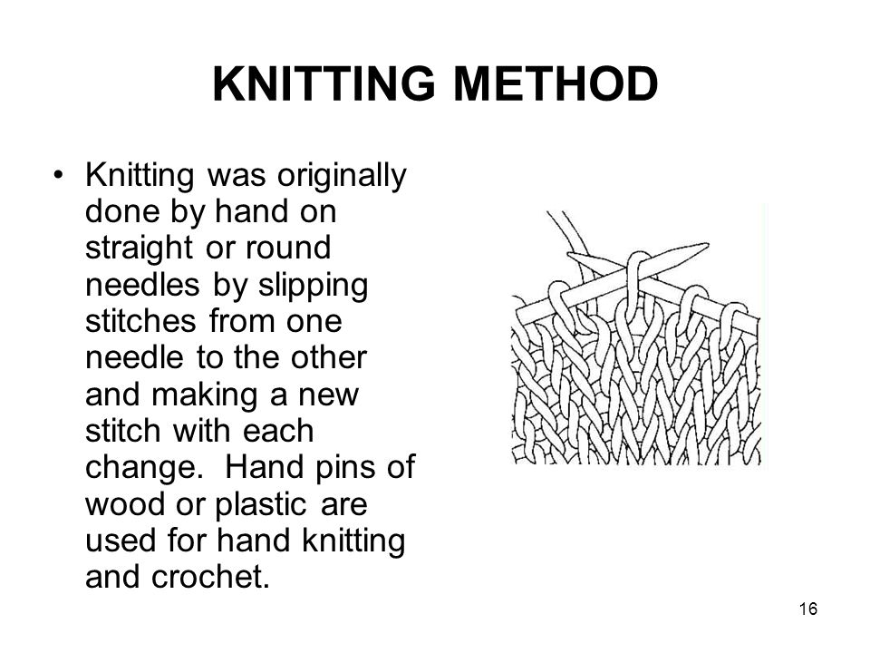 16 KNITTING METHOD Knitting was originally done by hand on straight or round needles by slipping stitches from one needle to the other and making a ne