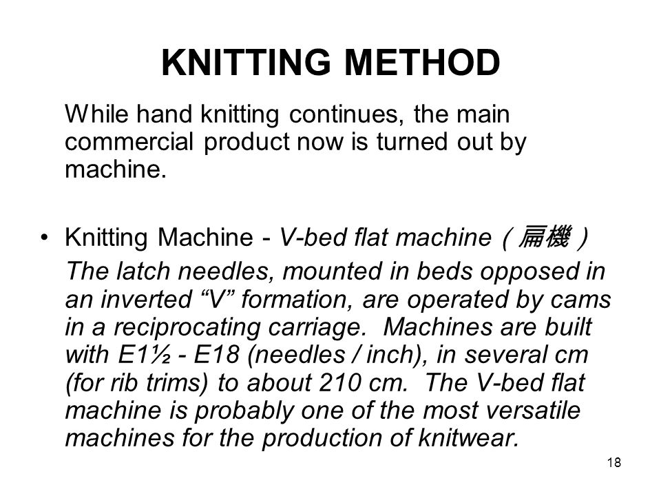 18 KNITTING METHOD While hand knitting continues, the main commercial product now is turned out by machine. Knitting Machine - V-bed flat machine (扁機)