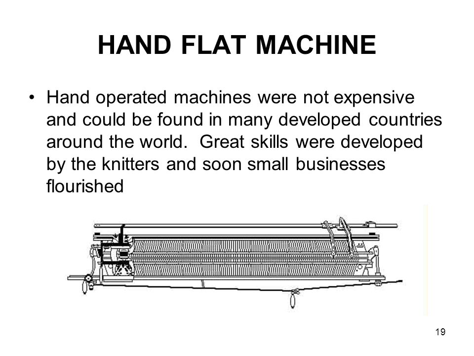 19 HAND FLAT MACHINE Hand operated machines were not expensive and could be found in many developed countries around the world. Great skills were deve