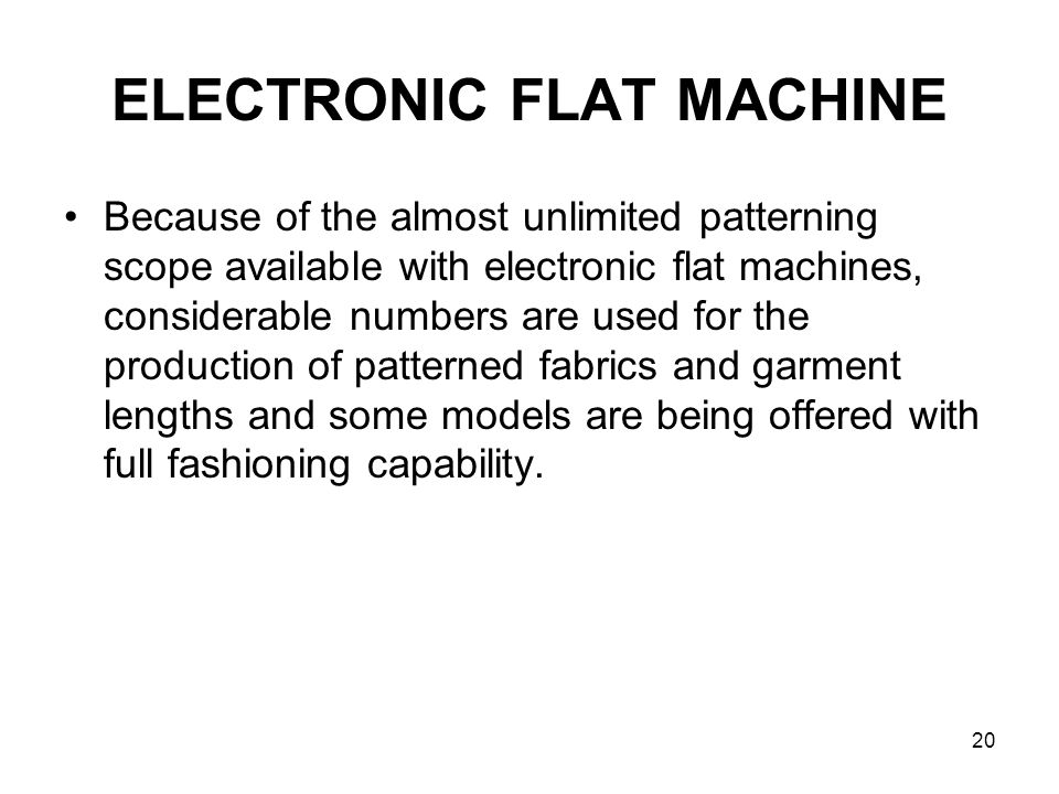 20 ELECTRONIC FLAT MACHINE Because of the almost unlimited patterning scope available with electronic flat machines, considerable numbers are used for