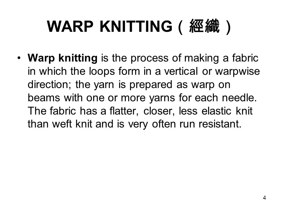 4 WARP KNITTING (經織) Warp knitting is the process of making a fabric in which the loops form in a vertical or warpwise direction; the yarn is prepared