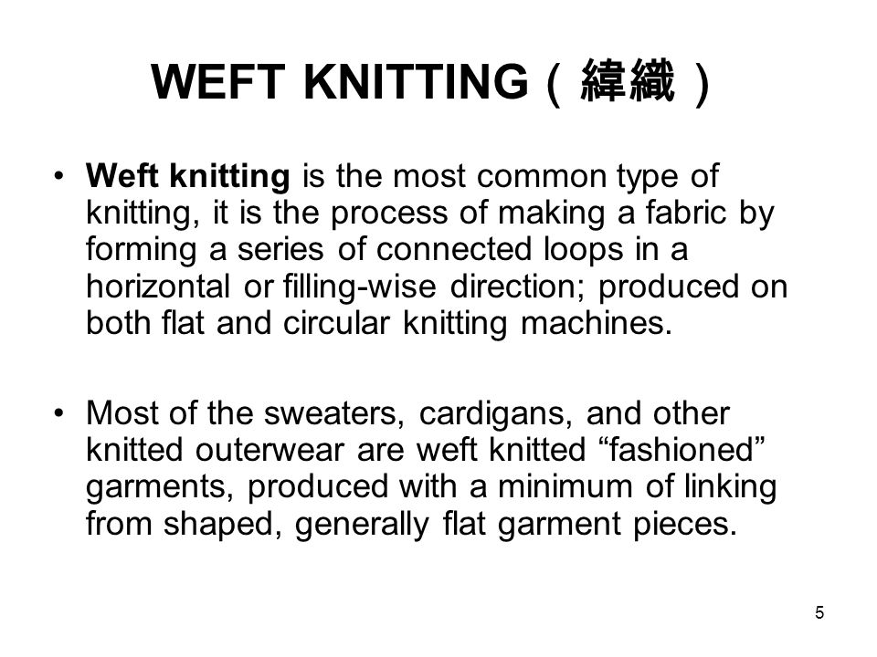 5 WEFT KNITTING (緯織) Weft knitting is the most common type of knitting, it is the process of making a fabric by forming a series of connected loops in