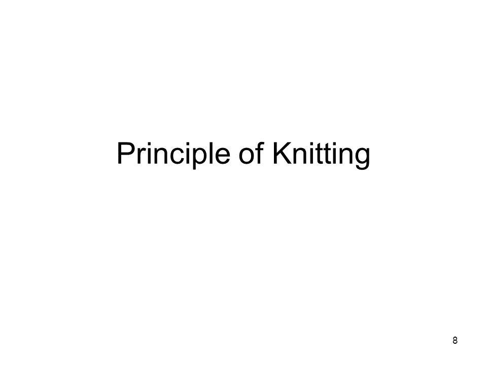 9 PRINCIPLE OF KNITTING LOOP AND STITCH The loop is the fundamental element of all knitted fabrics.