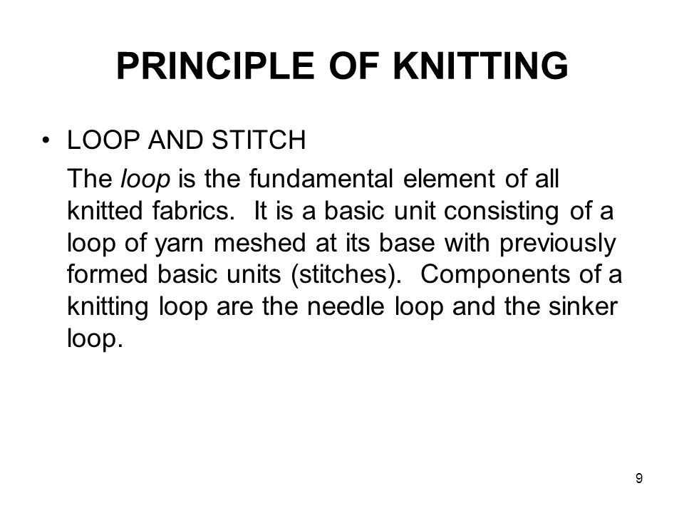 9 PRINCIPLE OF KNITTING LOOP AND STITCH The loop is the fundamental element of all knitted fabrics. It is a basic unit consisting of a loop of yarn me