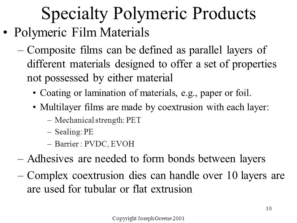 Copyright Joseph Greene 2001 10 Specialty Polymeric Products Polymeric Film Materials –Composite films can be defined as parallel layers of different