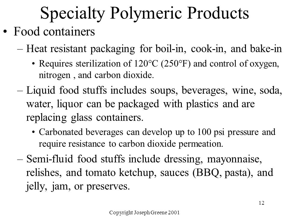 Copyright Joseph Greene 2001 12 Specialty Polymeric Products Food containers –Heat resistant packaging for boil-in, cook-in, and bake-in Requires ster