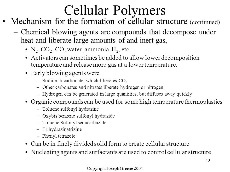 Copyright Joseph Greene 2001 18 Cellular Polymers Mechanism for the formation of cellular structure (continued) –Chemical blowing agents are compounds
