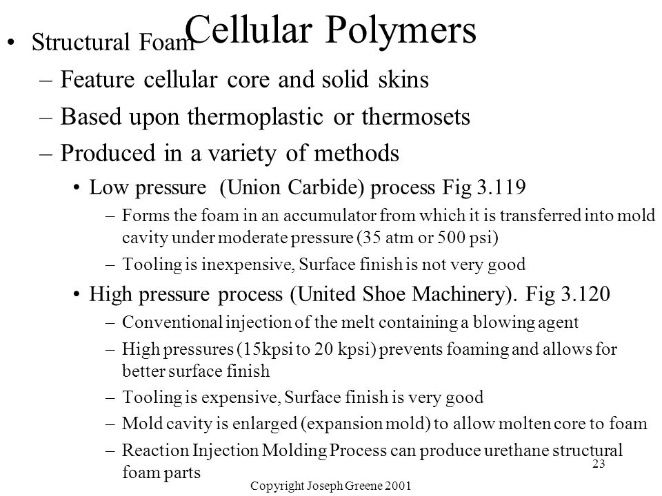 Copyright Joseph Greene 2001 23 Cellular Polymers Structural Foam –Feature cellular core and solid skins –Based upon thermoplastic or thermosets –Prod