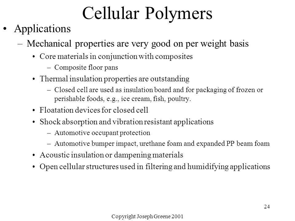 Copyright Joseph Greene 2001 24 Cellular Polymers Applications –Mechanical properties are very good on per weight basis Core materials in conjunction with composites –Composite floor pans Thermal insulation properties are outstanding –Closed cell are used as insulation board and for packaging of frozen or perishable foods, e.g., ice cream, fish, poultry.