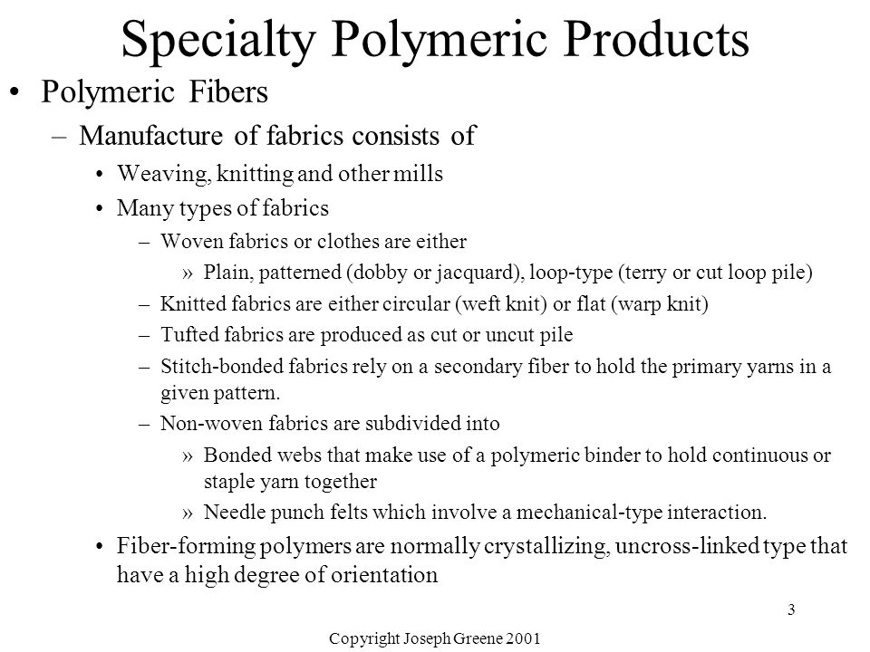 Copyright Joseph Greene 2001 3 Specialty Polymeric Products Polymeric Fibers –Manufacture of fabrics consists of Weaving, knitting and other mills Many types of fabrics –Woven fabrics or clothes are either »Plain, patterned (dobby or jacquard), loop-type (terry or cut loop pile) –Knitted fabrics are either circular (weft knit) or flat (warp knit) –Tufted fabrics are produced as cut or uncut pile –Stitch-bonded fabrics rely on a secondary fiber to hold the primary yarns in a given pattern.