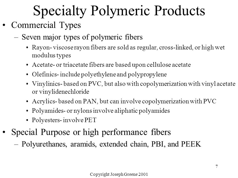 Copyright Joseph Greene 2001 7 Specialty Polymeric Products Commercial Types –Seven major types of polymeric fibers Rayon- viscose rayon fibers are sold as regular, cross-linked, or high wet modulus types Acetate- or triacetate fibers are based upon cellulose acetate Olefinics- include polyethylene and polypropylene Vinylinics- based on PVC, but also with copolymerization with vinyl acetate or vinylidenechloride Acrylics- based on PAN, but can involve copolymerization with PVC Polyamides- or nylons involve aliphatic polyamides Polyesters- involve PET Special Purpose or high performance fibers –Polyurethanes, aramids, extended chain, PBI, and PEEK