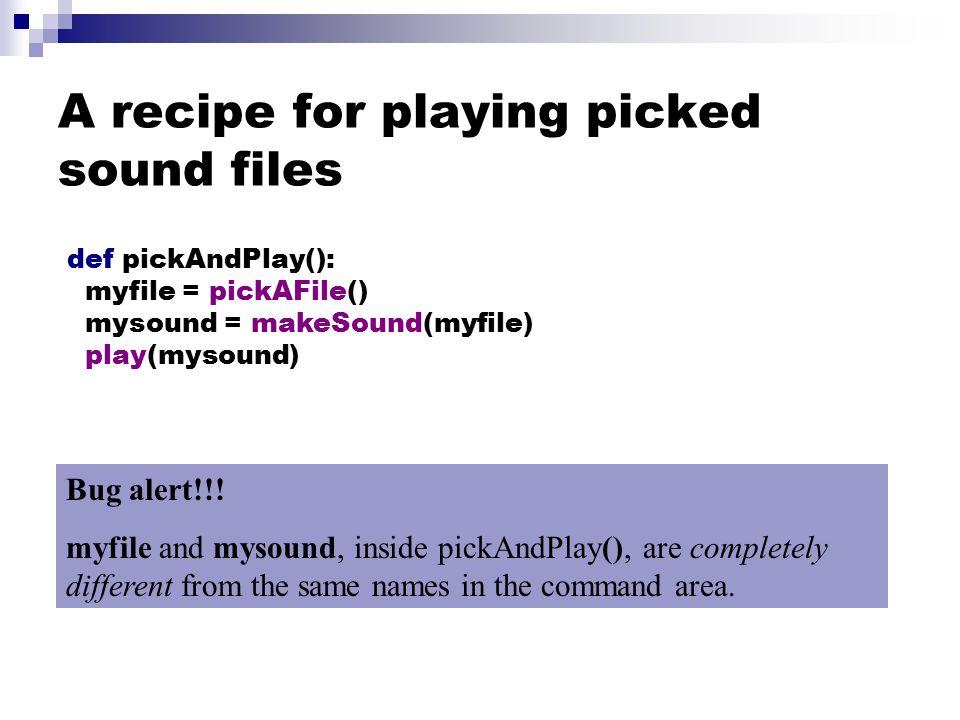 A recipe for playing picked sound files def pickAndPlay(): myfile = pickAFile() mysound = makeSound(myfile) play(mysound) Bug alert!!.
