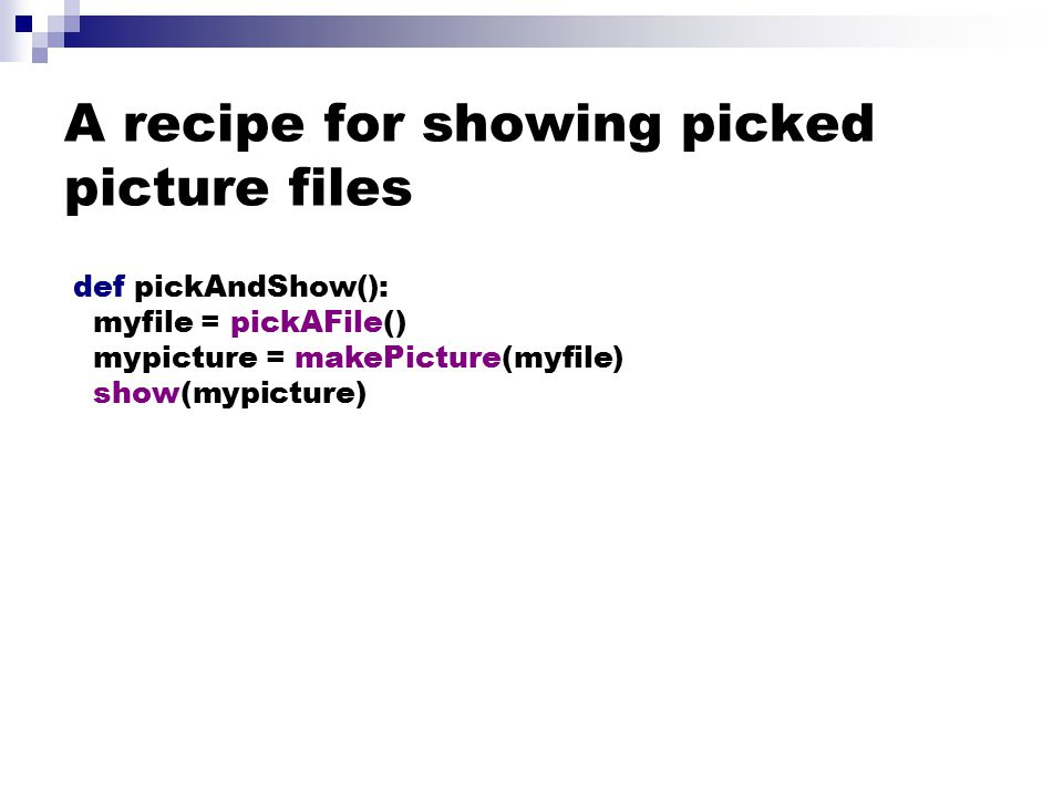 A recipe for showing picked picture files def pickAndShow(): myfile = pickAFile() mypicture = makePicture(myfile) show(mypicture)