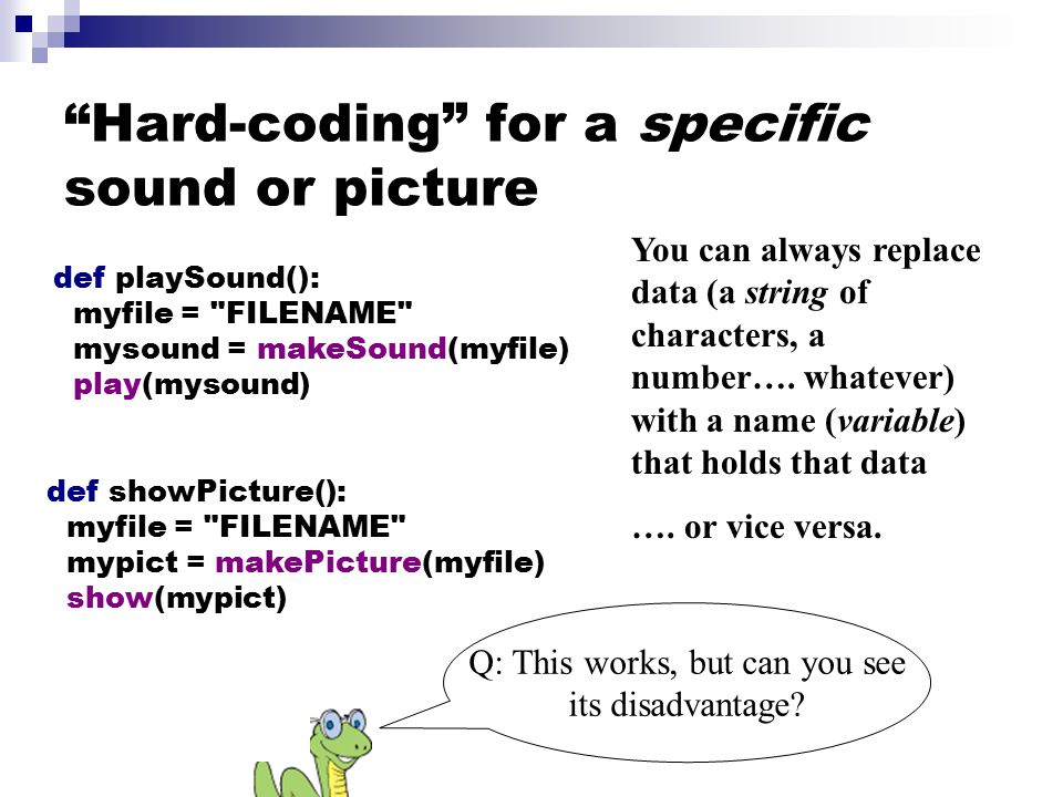 Hard-coding for a specific sound or picture def playSound(): myfile = FILENAME mysound = makeSound(myfile) play(mysound) def showPicture(): myfile = FILENAME mypict = makePicture(myfile) show(mypict) You can always replace data (a string of characters, a number….
