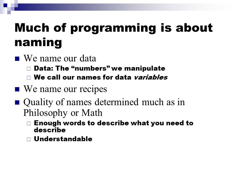 Much of programming is about naming We name our data  Data: The numbers we manipulate  We call our names for data variables We name our recipes Quality of names determined much as in Philosophy or Math  Enough words to describe what you need to describe  Understandable