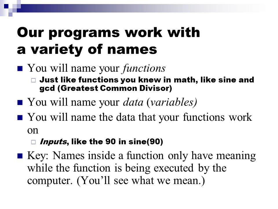 Our programs work with a variety of names You will name your functions  Just like functions you knew in math, like sine and gcd (Greatest Common Divisor) You will name your data (variables) You will name the data that your functions work on  Inputs, like the 90 in sine(90) Key: Names inside a function only have meaning while the function is being executed by the computer.