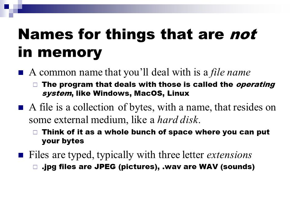Names for things that are not in memory A common name that you'll deal with is a file name  The program that deals with those is called the operating system, like Windows, MacOS, Linux A file is a collection of bytes, with a name, that resides on some external medium, like a hard disk.