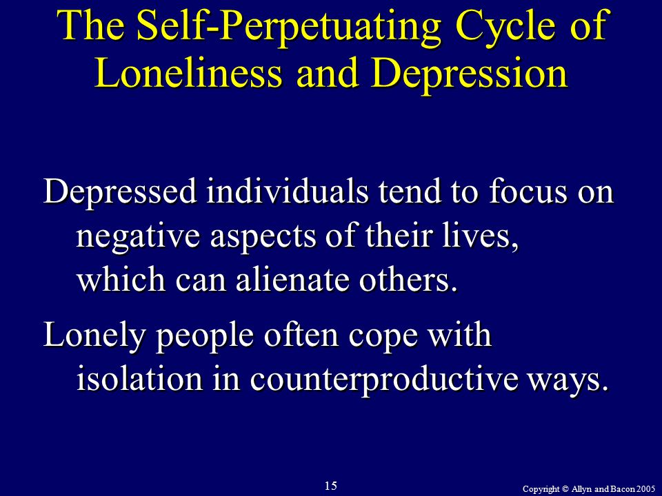 Copyright © Allyn and Bacon 2005 15 The Self-Perpetuating Cycle of Loneliness and Depression Depressed individuals tend to focus on negative aspects of their lives, which can alienate others.