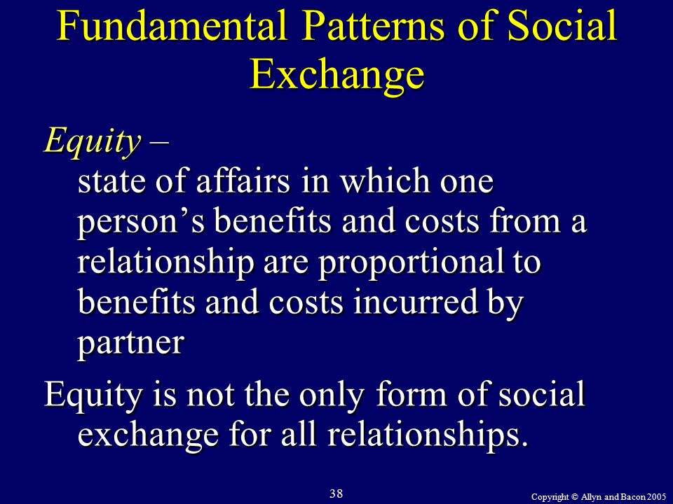 Copyright © Allyn and Bacon 2005 38 Fundamental Patterns of Social Exchange Equity – state of affairs in which one person's benefits and costs from a relationship are proportional to benefits and costs incurred by partner Equity is not the only form of social exchange for all relationships.