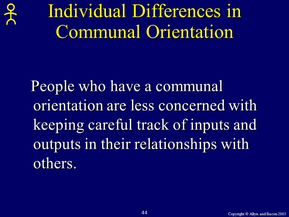 Copyright © Allyn and Bacon 2005 44 Individual Differences in Communal Orientation People who have a communal orientation are less concerned with keeping careful track of inputs and outputs in their relationships with others.