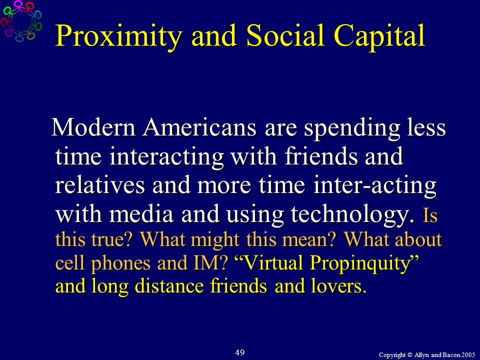 Copyright © Allyn and Bacon 2005 49 Proximity and Social Capital Modern Americans are spending less time interacting with friends and relatives and more time inter-acting with media and using technology.