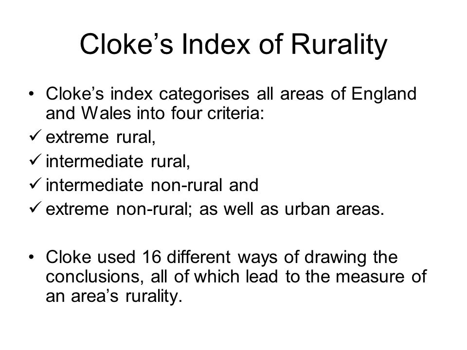 Cloke's Index of Rurality Cloke's index categorises all areas of England and Wales into four criteria: extreme rural, intermediate rural, intermediate non-rural and extreme non-rural; as well as urban areas.