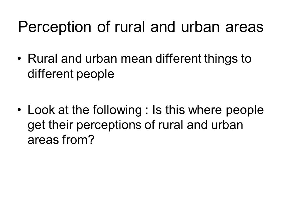 Perception of rural and urban areas Rural and urban mean different things to different people Look at the following : Is this where people get their p
